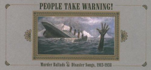 VARIOUS ARTISTS People Take Warning! Murder Ballads & Disaster Songs 1913-1938 (2007)